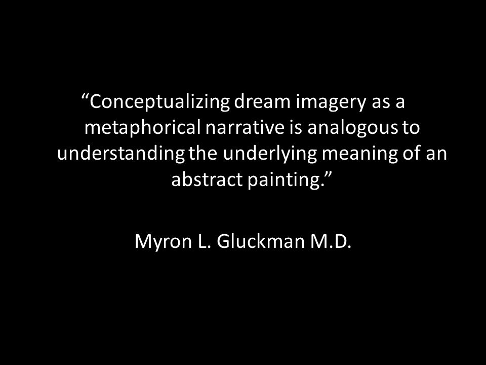 Conceptualizing dream imagery as a metaphorical narrative is analogous to understanding the underlying meaning of an abstract painting. Myron L.