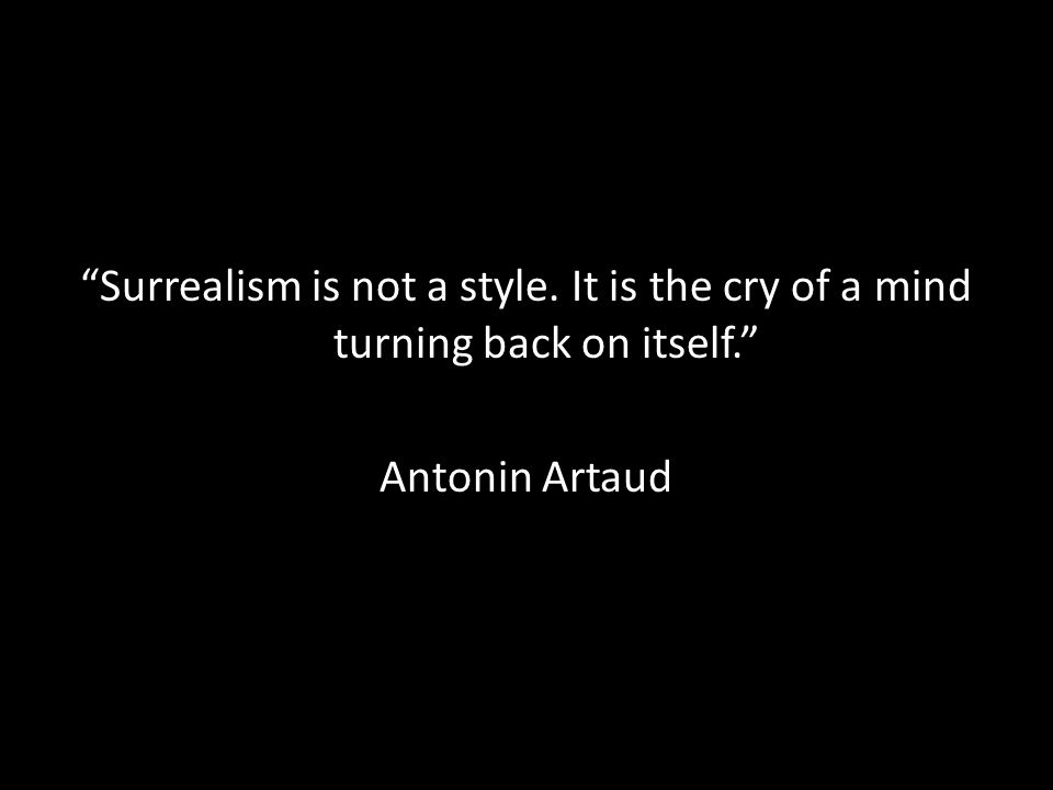Surrealism is not a style. It is the cry of a mind turning back on itself. Antonin Artaud