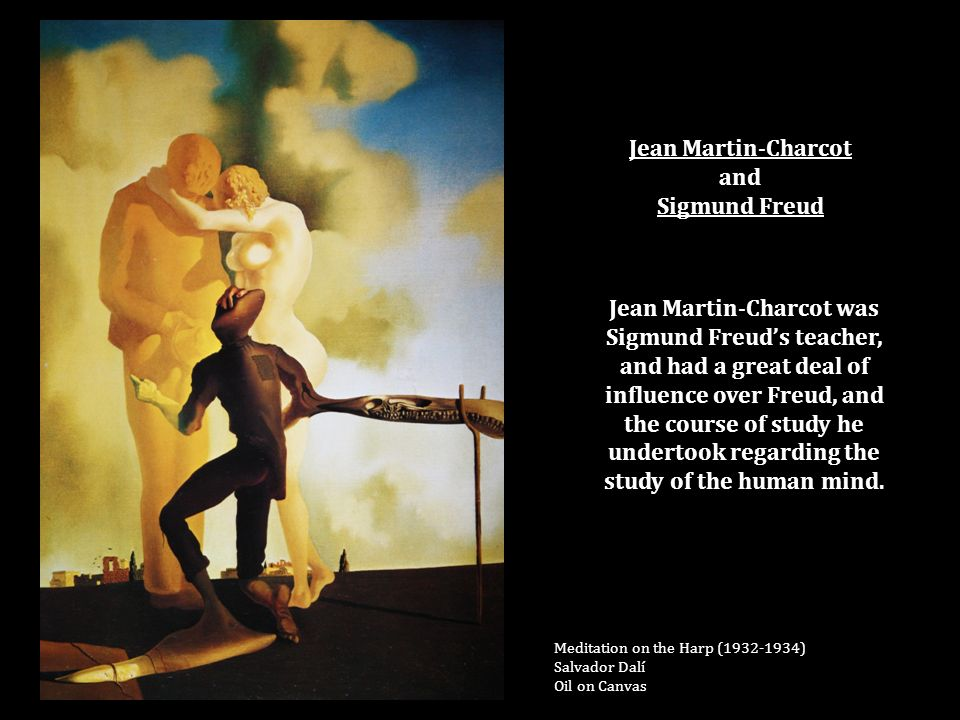 Jean Martin-Charcot and Sigmund Freud Meditation on the Harp ( ) Salvador Dalí Oil on Canvas Jean Martin-Charcot was Sigmund Freud's teacher, and had a great deal of influence over Freud, and the course of study he undertook regarding the study of the human mind.