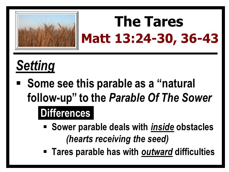 Setting  Some see this parable as a natural follow-up to the Parable Of The Sower Differences  Sower parable deals with inside obstacles (hearts receiving the seed)  Tares parable has with outward difficulties The Tares Matt 13:24-30, 36-43