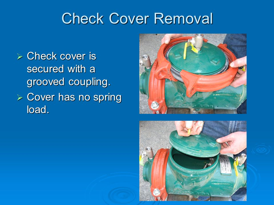 Check Cover Removal  Check cover is secured with a grooved coupling.  Cover has no spring load.