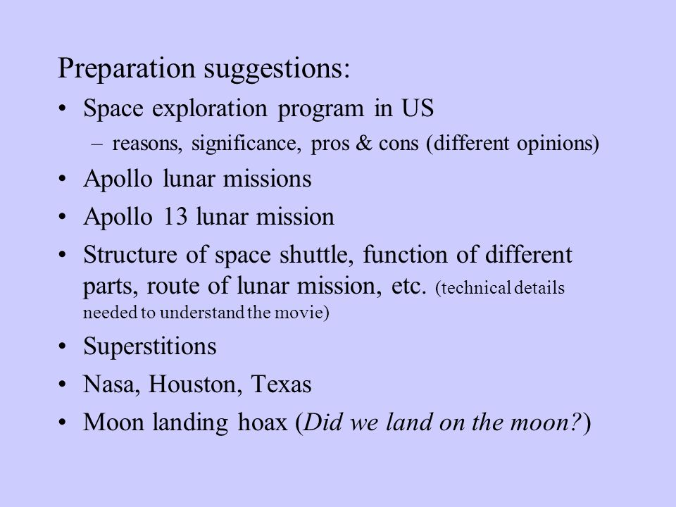 Preparation suggestions: Space exploration program in US –reasons, significance, pros & cons (different opinions) Apollo lunar missions Apollo 13 lunar mission Structure of space shuttle, function of different parts, route of lunar mission, etc.