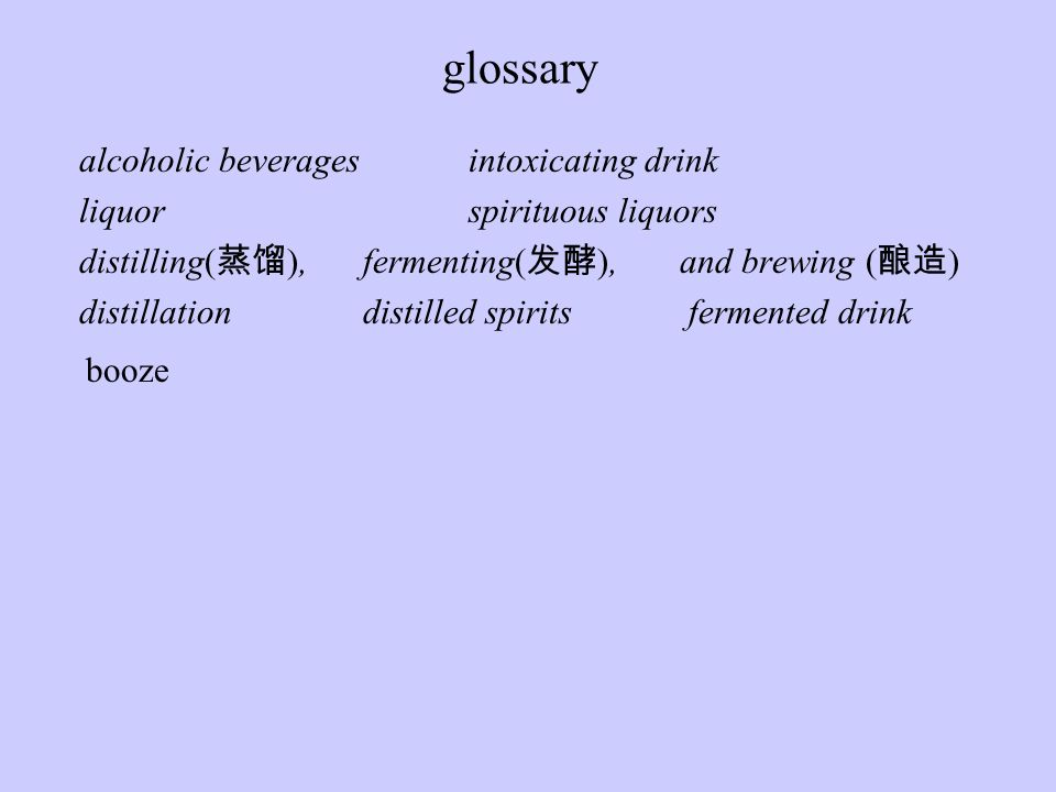 alcoholic beveragesintoxicating drink liquorspirituous liquors distilling( 蒸馏 ), fermenting( 发酵 ), and brewing ( 酿造 ) distillation distilled spirits fermented drink booze glossary