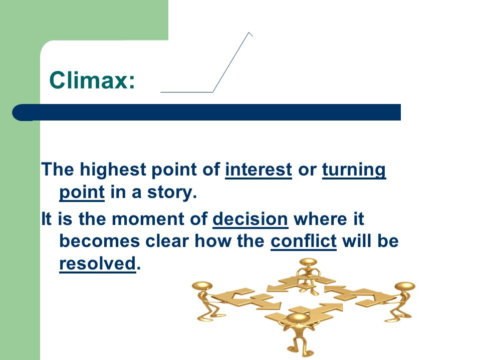 Climax: The highest point of interest or turning point in a story.