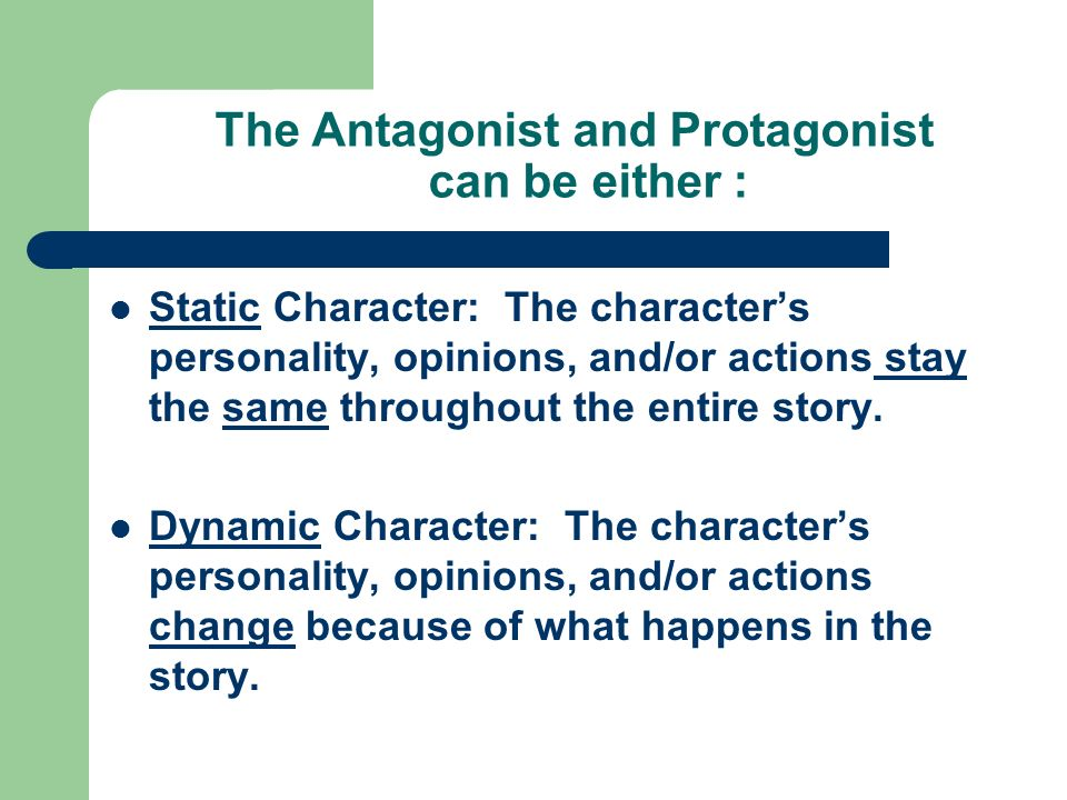 The Antagonist and Protagonist can be either : Static Character: The character's personality, opinions, and/or actions stay the same throughout the entire story.