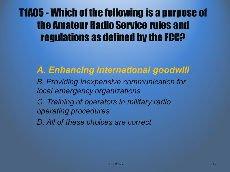 T1A05 - Which of the following is a purpose of the Amateur Radio Service  rules and