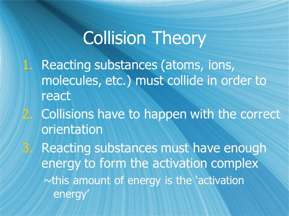 Collision Theory 1.Reacting substances (atoms, ions, molecules, etc.) must collide in order to react 2.Collisions have to happen with the correct orientation 3.Reacting substances must have enough energy to form the activation complex ~this amount of energy is the 'activation energy' 1.Reacting substances (atoms, ions, molecules, etc.) must collide in order to react 2.Collisions have to happen with the correct orientation 3.Reacting substances must have enough energy to form the activation complex ~this amount of energy is the 'activation energy'