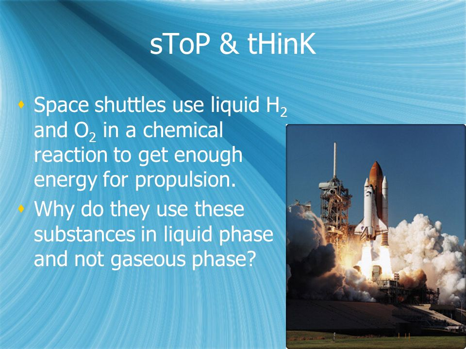 sToP & tHinK  Space shuttles use liquid H 2 and O 2 in a chemical reaction to get enough energy for propulsion.