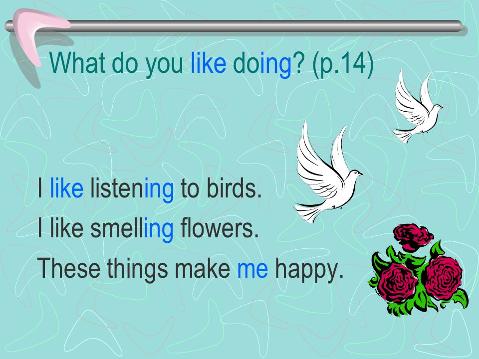 What do you like doing. (p.14) I like listening to birds.
