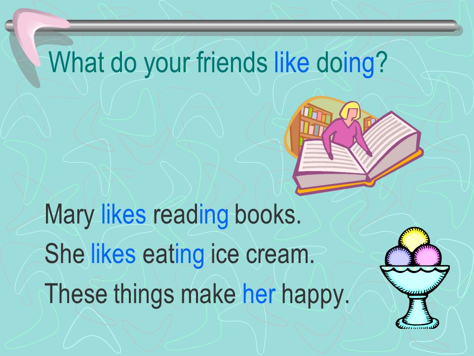 What do your friends like doing. Mary likes reading books.