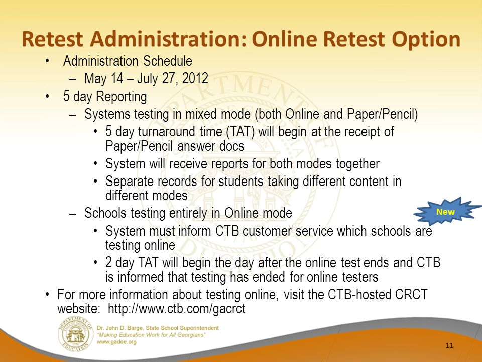 Retest Administration: Online Retest Option Administration Schedule –May 14 – July 27, 2012 5 day Reporting –Systems testing in mixed mode (both Online and Paper/Pencil) 5 day turnaround time (TAT) will begin at the receipt of Paper/Pencil answer docs System will receive reports for both modes together Separate records for students taking different content in different modes –Schools testing entirely in Online mode System must inform CTB customer service which schools are testing online 2 day TAT will begin the day after the online test ends and CTB is informed that testing has ended for online testers For more information about testing online, visit the CTB-hosted CRCT website: http://www.ctb.com/gacrct New 11