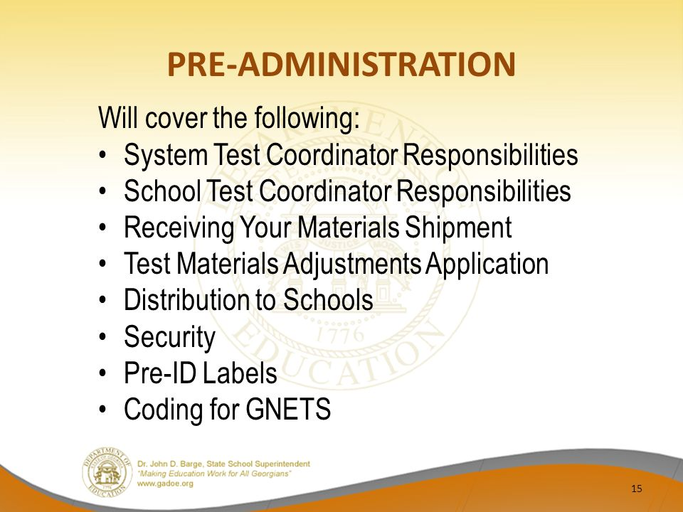 PRE-ADMINISTRATION Will cover the following: System Test Coordinator Responsibilities School Test Coordinator Responsibilities Receiving Your Materials Shipment Test Materials Adjustments Application Distribution to Schools Security Pre-ID Labels Coding for GNETS 15