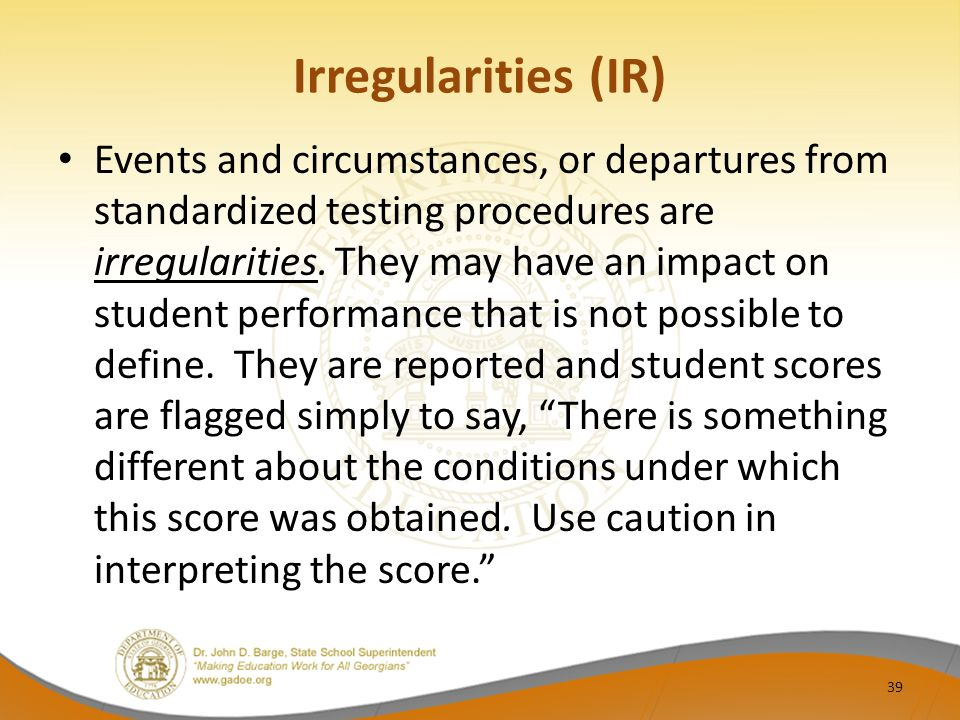 Irregularities (IR) Events and circumstances, or departures from standardized testing procedures are irregularities.