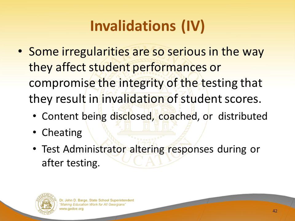 Invalidations (IV) Some irregularities are so serious in the way they affect student performances or compromise the integrity of the testing that they result in invalidation of student scores.