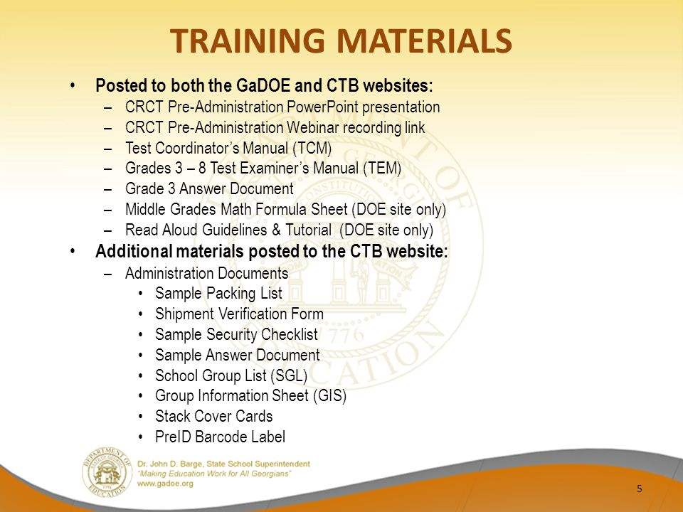 TRAINING MATERIALS Posted to both the GaDOE and CTB websites: –CRCT Pre-Administration PowerPoint presentation –CRCT Pre-Administration Webinar recording link –Test Coordinator's Manual (TCM) –Grades 3 – 8 Test Examiner's Manual (TEM) –Grade 3 Answer Document –Middle Grades Math Formula Sheet (DOE site only) –Read Aloud Guidelines & Tutorial (DOE site only) Additional materials posted to the CTB website: –Administration Documents Sample Packing List Shipment Verification Form Sample Security Checklist Sample Answer Document School Group List (SGL) Group Information Sheet (GIS) Stack Cover Cards PreID Barcode Label 5