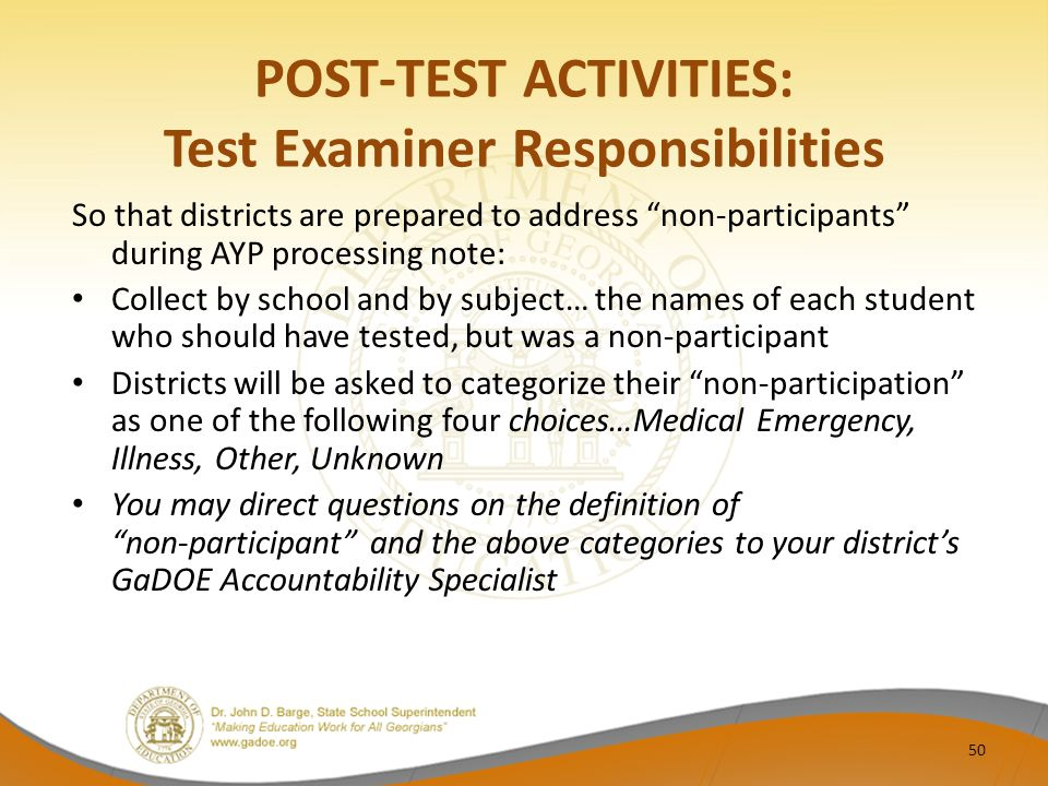 POST-TEST ACTIVITIES: Test Examiner Responsibilities So that districts are prepared to address non-participants during AYP processing note: Collect by school and by subject… the names of each student who should have tested, but was a non-participant Districts will be asked to categorize their non-participation as one of the following four choices…Medical Emergency, Illness, Other, Unknown You may direct questions on the definition of non-participant and the above categories to your district's GaDOE Accountability Specialist 50
