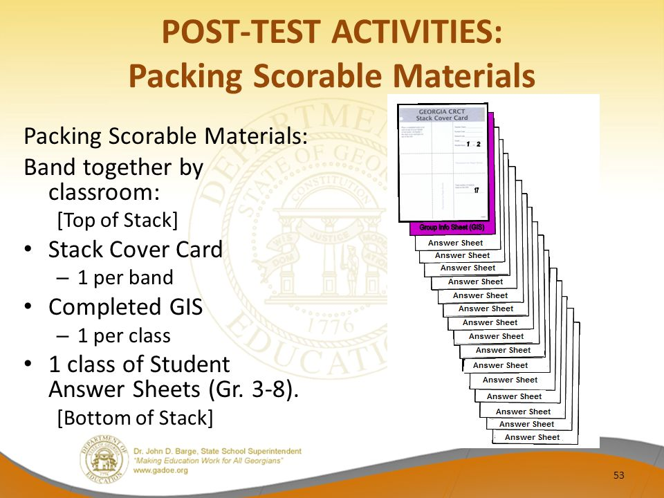POST-TEST ACTIVITIES: Packing Scorable Materials Packing Scorable Materials: Band together by classroom: [Top of Stack] Stack Cover Card – 1 per band Completed GIS – 1 per class 1 class of Student Answer Sheets (Gr.