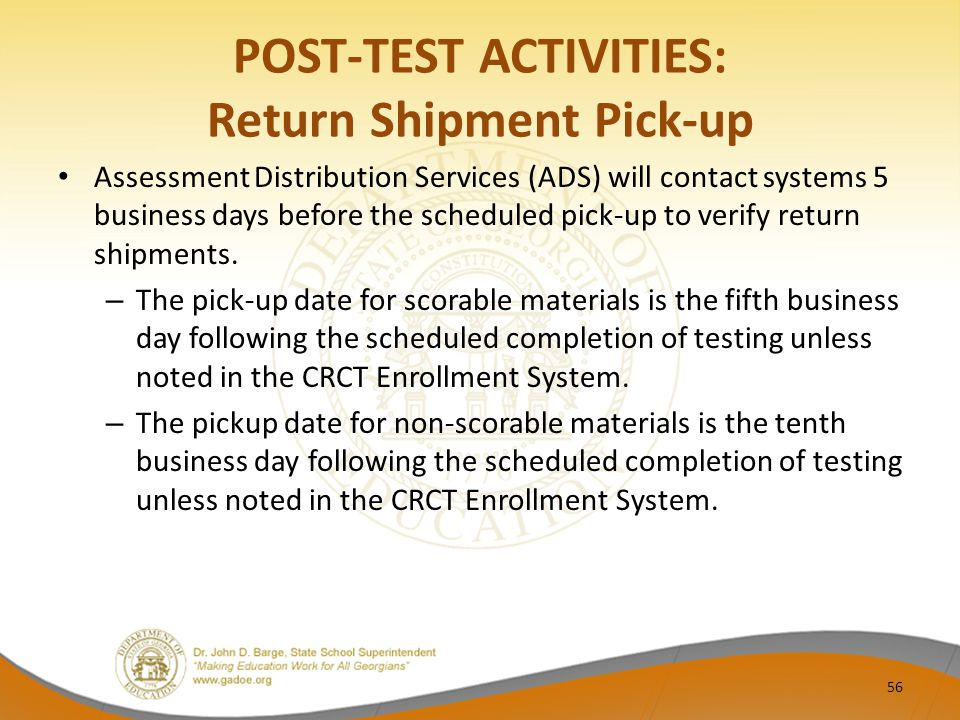 POST-TEST ACTIVITIES: Return Shipment Pick-up Assessment Distribution Services (ADS) will contact systems 5 business days before the scheduled pick-up to verify return shipments.