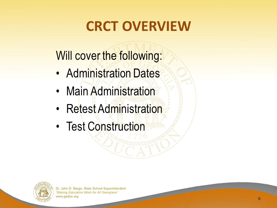 CRCT OVERVIEW Will cover the following: Administration Dates Main Administration Retest Administration Test Construction 6