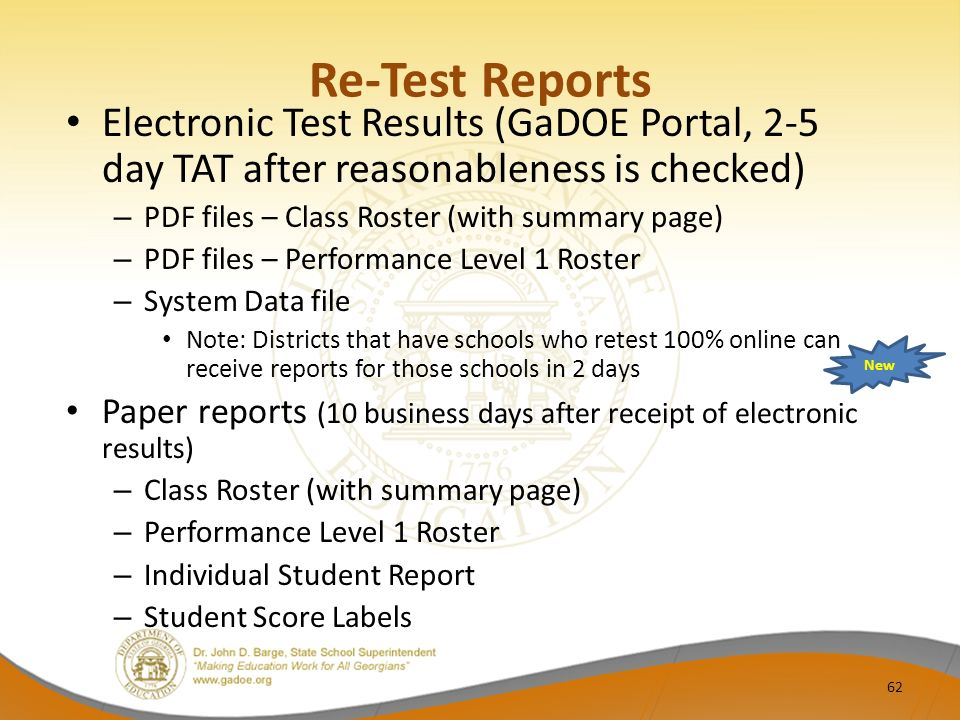 Re-Test Reports Electronic Test Results (GaDOE Portal, 2-5 day TAT after reasonableness is checked) – PDF files – Class Roster (with summary page) – PDF files – Performance Level 1 Roster – System Data file Note: Districts that have schools who retest 100% online can receive reports for those schools in 2 days Paper reports (10 business days after receipt of electronic results) – Class Roster (with summary page) – Performance Level 1 Roster – Individual Student Report – Student Score Labels New 62