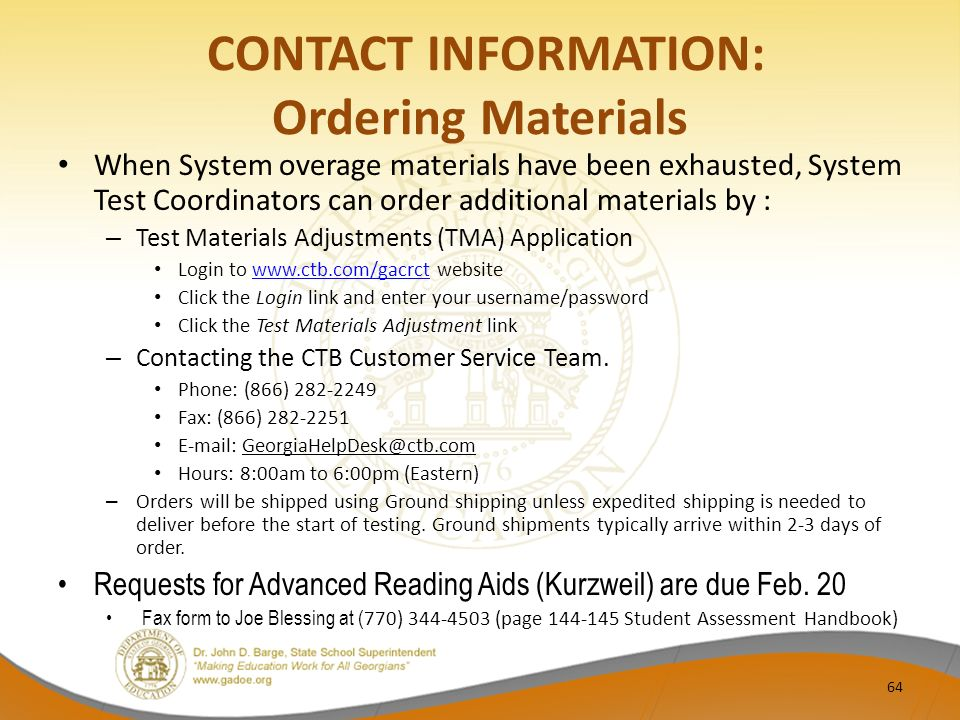 CONTACT INFORMATION: Ordering Materials When System overage materials have been exhausted, System Test Coordinators can order additional materials by : – Test Materials Adjustments (TMA) Application Login to www.ctb.com/gacrct websitewww.ctb.com/gacrct Click the Login link and enter your username/password Click the Test Materials Adjustment link – Contacting the CTB Customer Service Team.