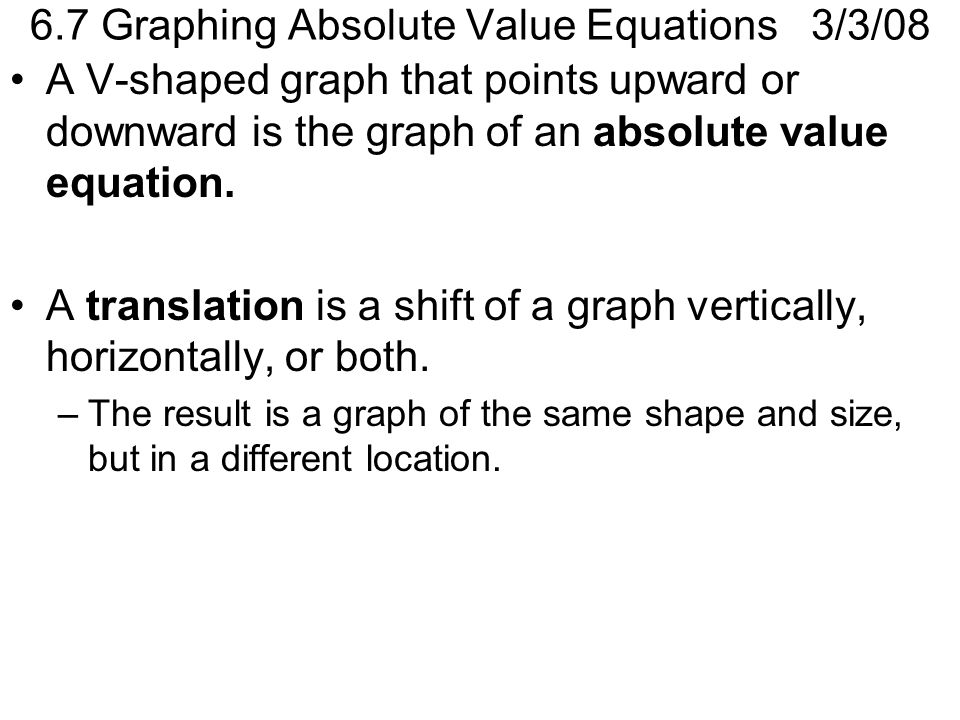 6.7 Graphing Absolute Value Equations 3/3/08 A V-shaped graph that points upward or downward is the graph of an absolute value equation.