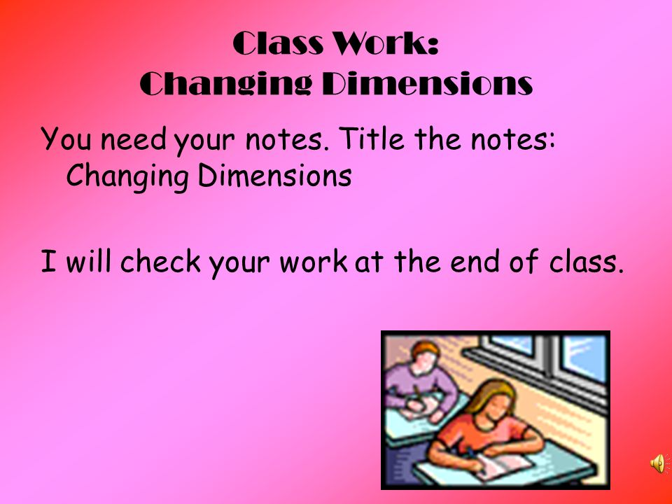 Class Work: Changing Dimensions You need your notes.