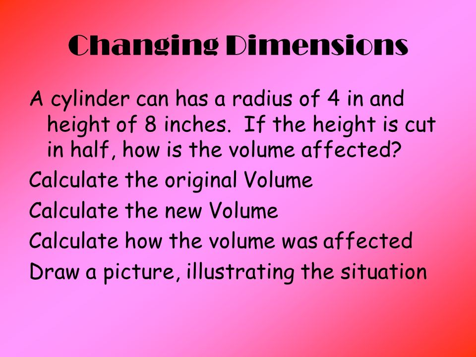 Changing Dimensions A cylinder can has a radius of 4 in and height of 8 inches.