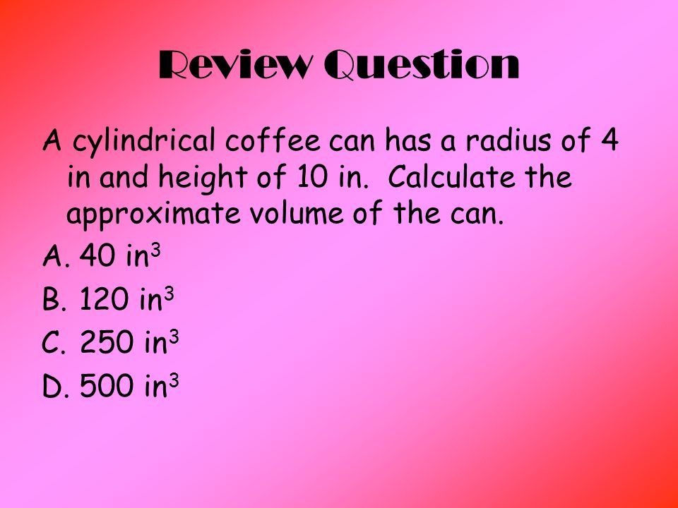Review Question A cylindrical coffee can has a radius of 4 in and height of 10 in.
