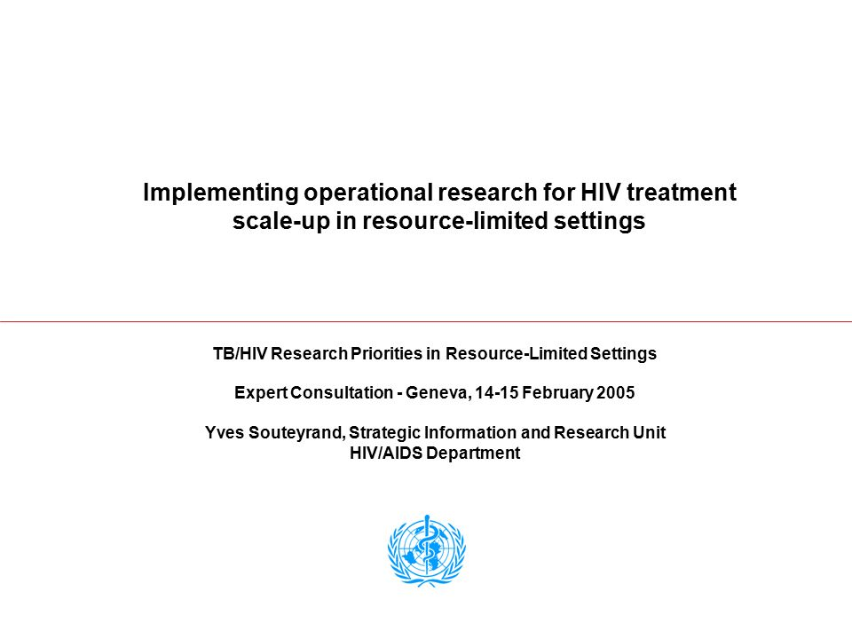 Implementing operational research for HIV treatment scale-up in resource-limited settings TB/HIV Research Priorities in Resource-Limited Settings Expert Consultation - Geneva, 14-15 February 2005 Yves Souteyrand, Strategic Information and Research Unit HIV/AIDS Department