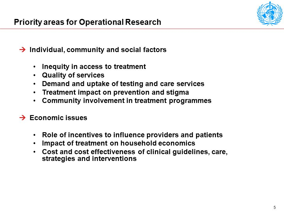 5 Priority areas for Operational Research  Individual, community and social factors Inequity in access to treatment Quality of services Demand and uptake of testing and care services Treatment impact on prevention and stigma Community involvement in treatment programmes  Economic issues Role of incentives to influence providers and patients Impact of treatment on household economics Cost and cost effectiveness of clinical guidelines, care, strategies and interventions