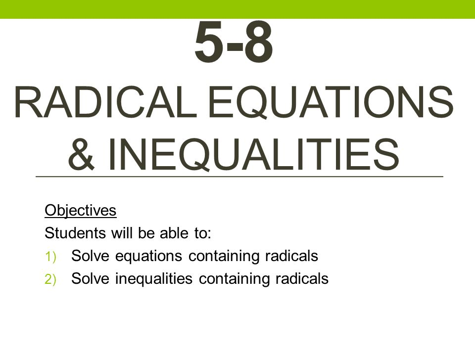 1 5 8 RADICAL EQUATIONS INEQUALITIES Objectives Students Will Be Able To Solve Equations Containing Radicals 2 Inequalities