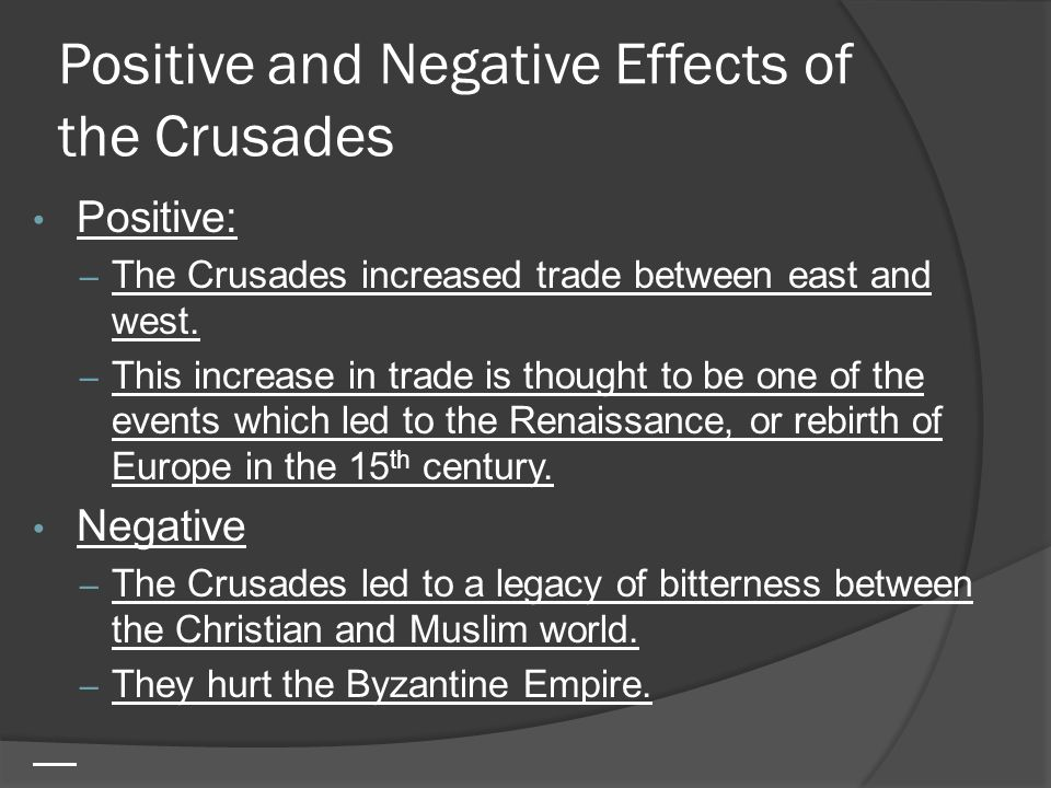 Positive and Negative Effects of the Crusades Positive: – The Crusades increased trade between east and west.