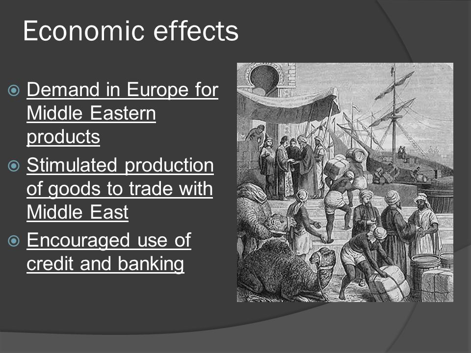 Economic effects  Demand in Europe for Middle Eastern products  Stimulated production of goods to trade with Middle East  Encouraged use of credit and banking