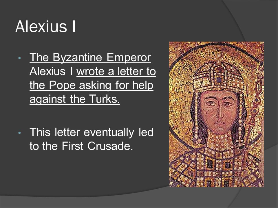 Alexius I The Byzantine Emperor Alexius I wrote a letter to the Pope asking for help against the Turks.