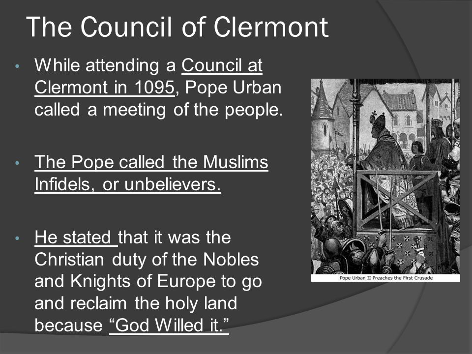 The Council of Clermont While attending a Council at Clermont in 1095, Pope Urban called a meeting of the people.
