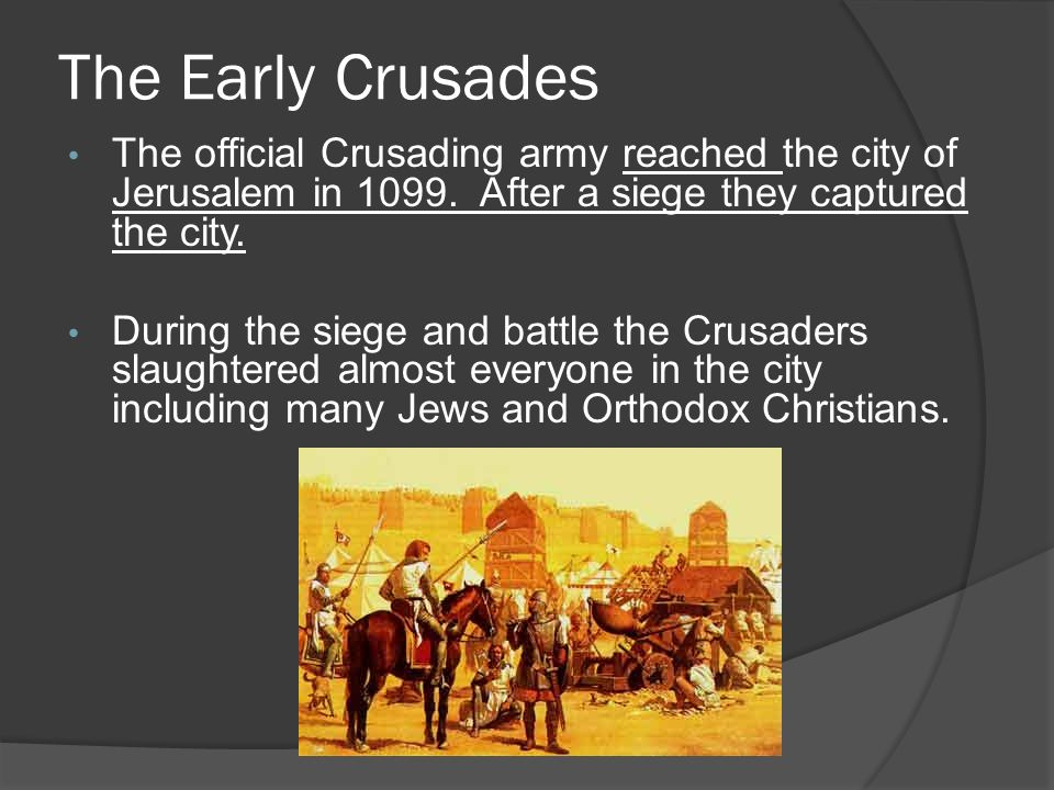 The Early Crusades The official Crusading army reached the city of Jerusalem in 1099.