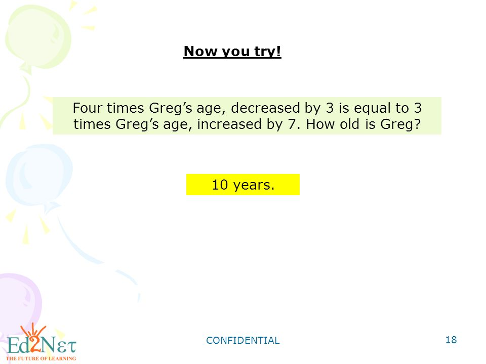CONFIDENTIAL 18 Four times Greg's age, decreased by 3 is equal to 3 times Greg's age, increased by 7.