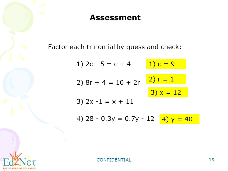 CONFIDENTIAL 19 Assessment 1) 2c - 5 = c + 4 2) 8r + 4 = r 3) 2x -1 = x ) y = 0.7y - 12 Factor each trinomial by guess and check: 1) c = 9 2) r = 1 3) x = 12 4) y = 40