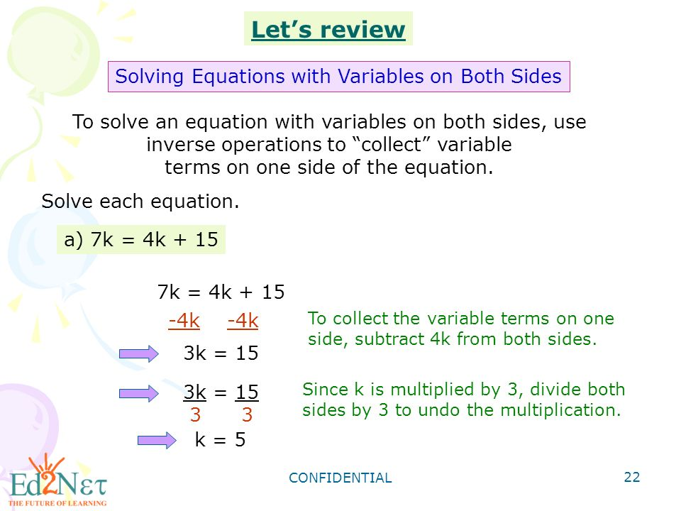 CONFIDENTIAL 22 To solve an equation with variables on both sides, use inverse operations to collect variable terms on one side of the equation.