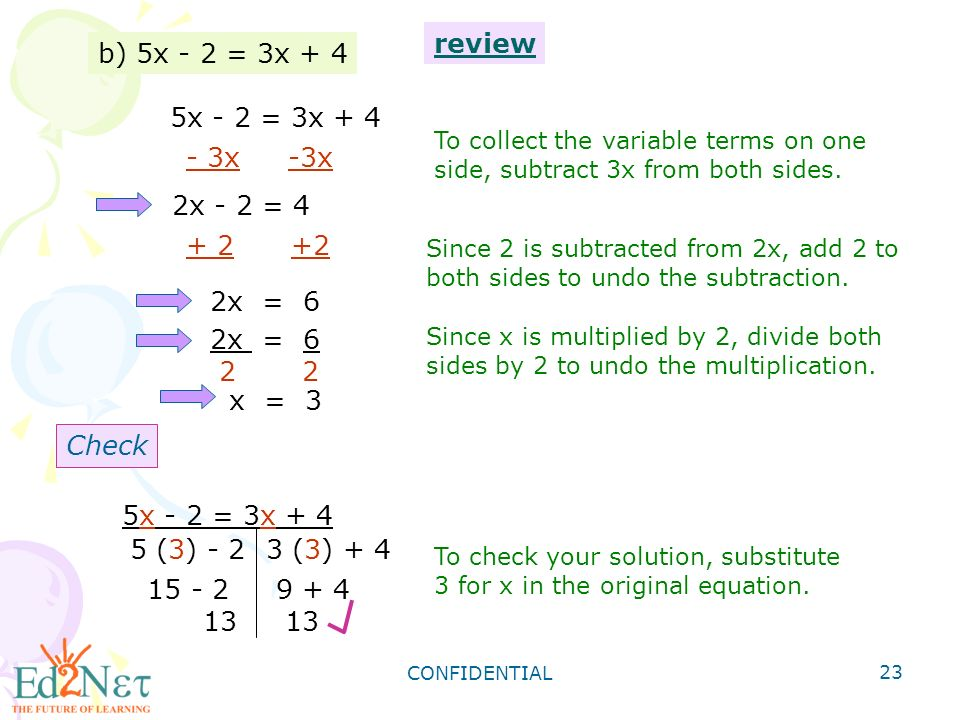 CONFIDENTIAL 23 b) 5x - 2 = 3x + 4 5x - 2 = 3x x -3x 2x - 2 = 4 To collect the variable terms on one side, subtract 3x from both sides.