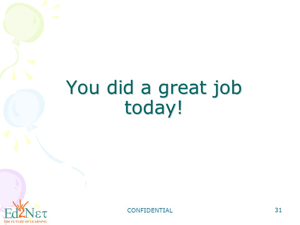 CONFIDENTIAL 31 You did a great job today!