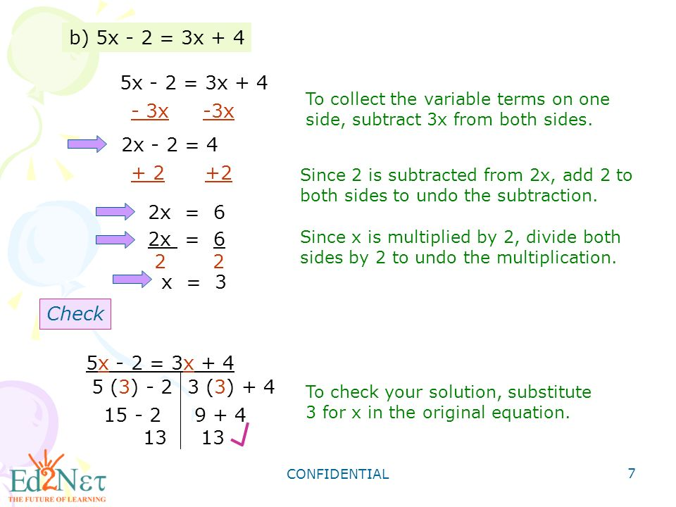 CONFIDENTIAL 7 b) 5x - 2 = 3x + 4 5x - 2 = 3x x -3x 2x - 2 = 4 To collect the variable terms on one side, subtract 3x from both sides.