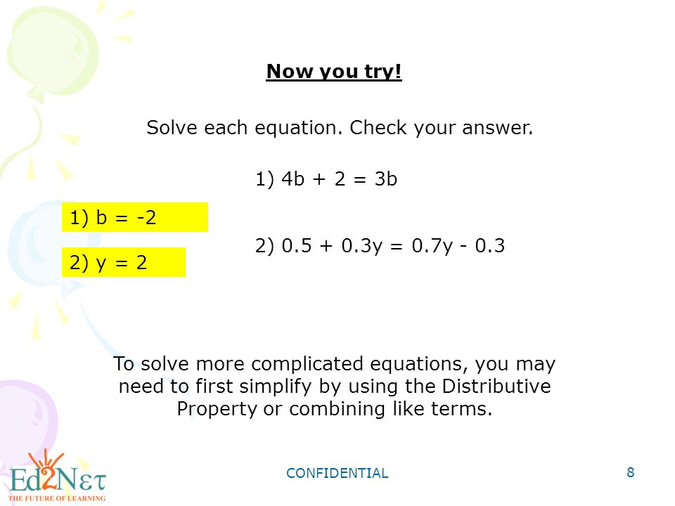 CONFIDENTIAL 8 Now you try. 1) 4b + 2 = 3b 2) y = 0.7y Solve each equation.