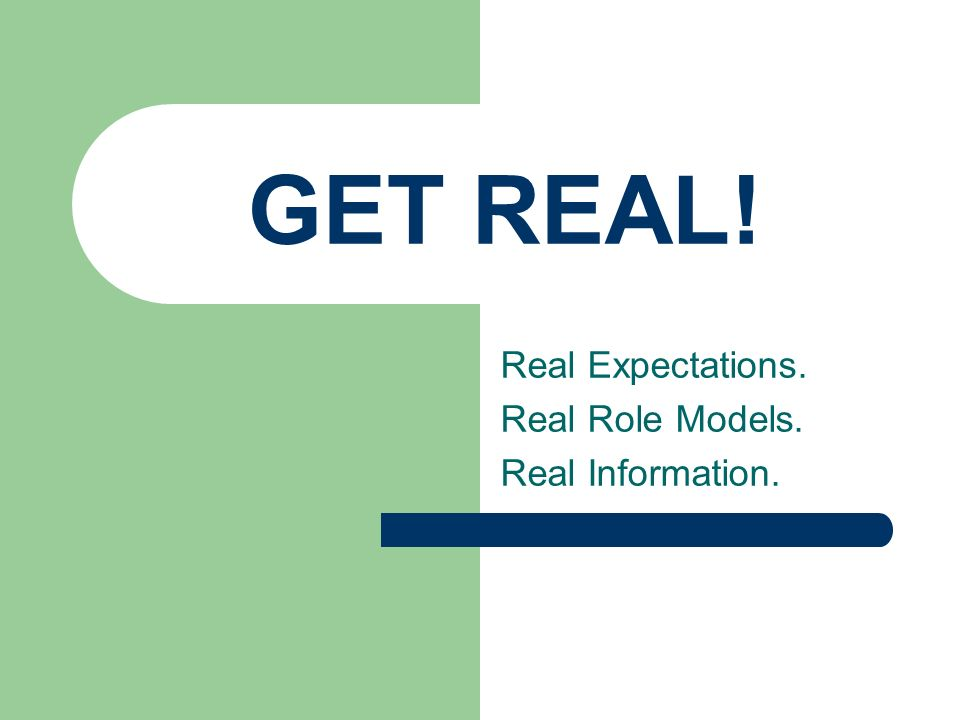 GET REAL! Real Expectations. Real Role Models. Real Information.