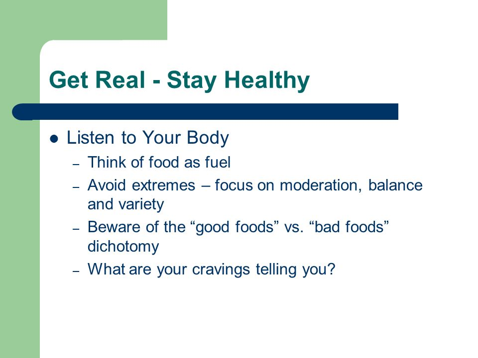 Get Real - Stay Healthy Listen to Your Body – Think of food as fuel – Avoid extremes – focus on moderation, balance and variety – Beware of the good foods vs.