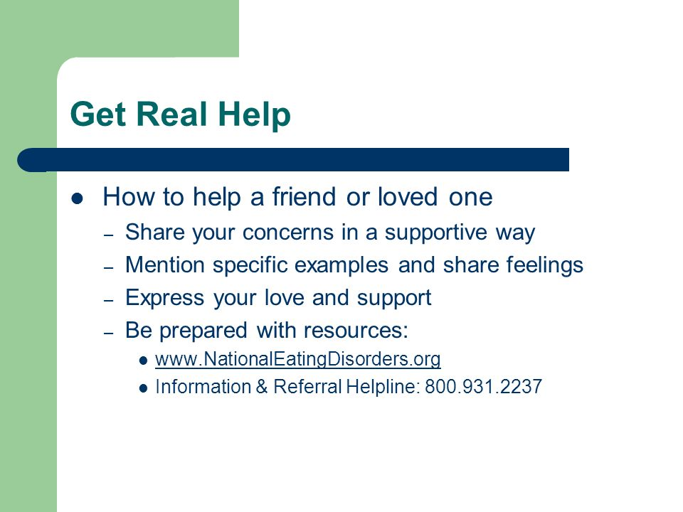 Get Real Help How to help a friend or loved one – Share your concerns in a supportive way – Mention specific examples and share feelings – Express your love and support – Be prepared with resources: www.NationalEatingDisorders.org Information & Referral Helpline: 800.931.2237