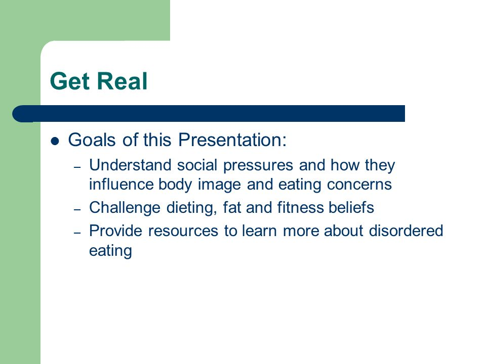 Get Real Goals of this Presentation: – Understand social pressures and how they influence body image and eating concerns – Challenge dieting, fat and fitness beliefs – Provide resources to learn more about disordered eating