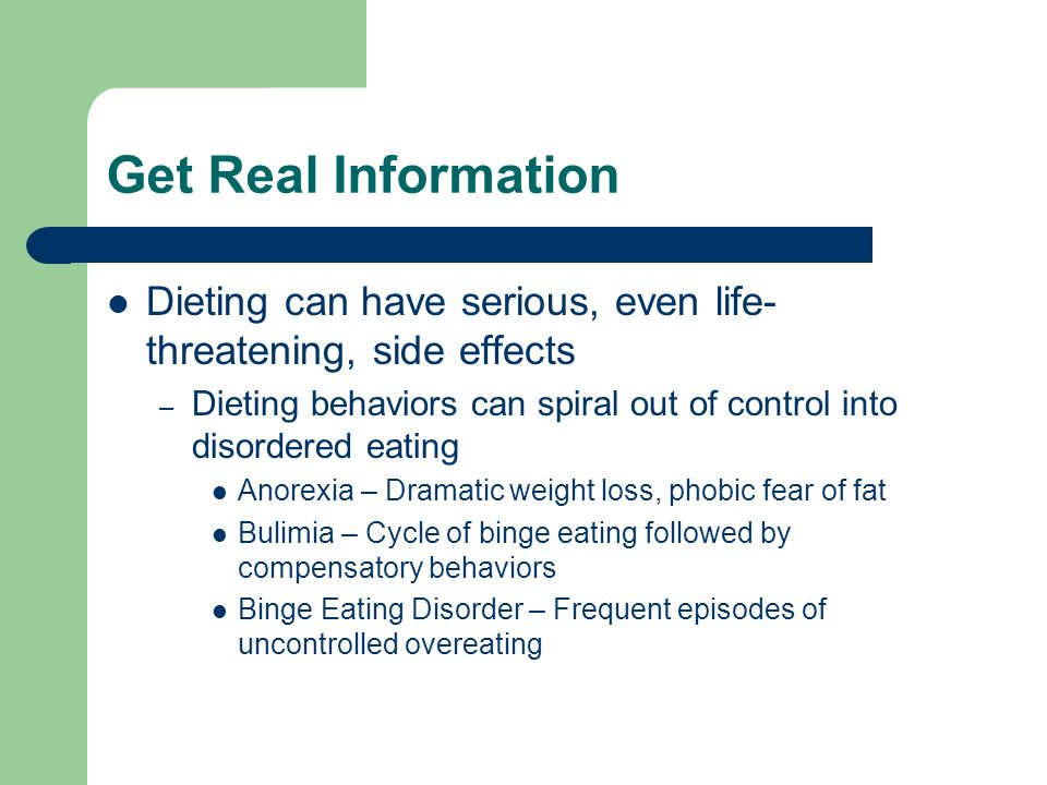 Get Real Information Dieting can have serious, even life- threatening, side effects – Dieting behaviors can spiral out of control into disordered eating Anorexia – Dramatic weight loss, phobic fear of fat Bulimia – Cycle of binge eating followed by compensatory behaviors Binge Eating Disorder – Frequent episodes of uncontrolled overeating