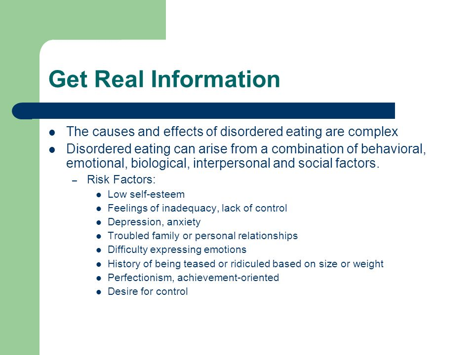 Get Real Information The causes and effects of disordered eating are complex Disordered eating can arise from a combination of behavioral, emotional, biological, interpersonal and social factors.